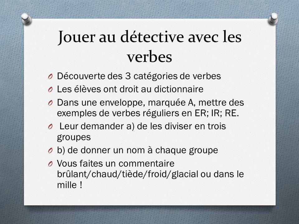 Jouer au détective avec les verbes O Découverte des 3 catégories de verbes O Les élèves ont droit au dictionnaire O Dans une enveloppe, marquée A, met