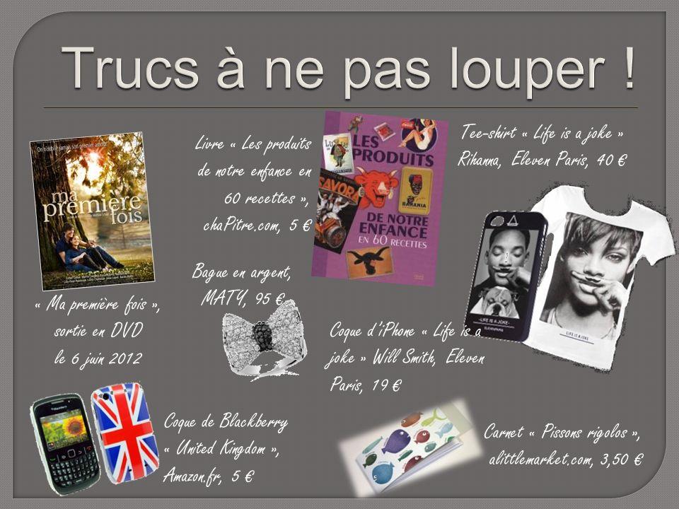« Ma première fois », sortie en DVD le 6 juin 2012 Tee-shirt « Life is a joke » Rihanna, Eleven Paris, 40 Coque diPhone « Life is a joke » Will Smith, Eleven Paris, 19 Coque de Blackberry « United Kingdom », Amazon.fr, 5 Carnet « Pissons rigolos », alittlemarket.com, 3,50 Livre « Les produits de notre enfance en 60 recettes », chaPitre.com, 5 Bague en argent, MATY, 95