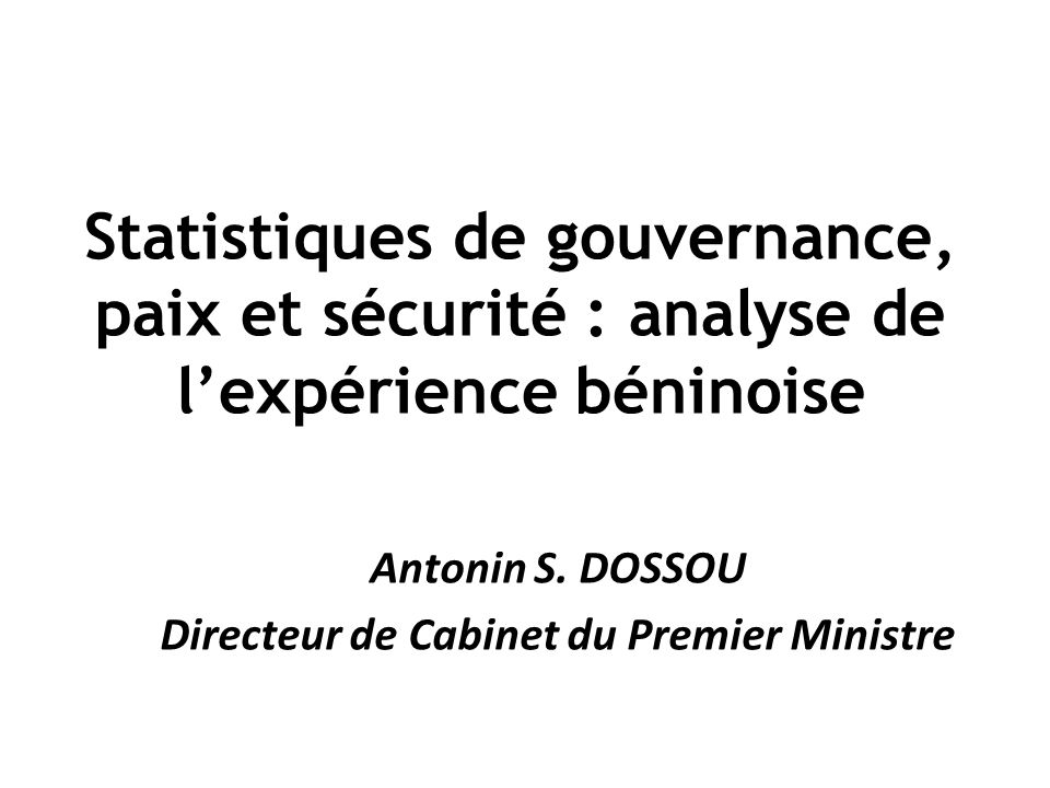 Statistiques de gouvernance, paix et sécurité : analyse de lexpérience béninoise Antonin S. DOSSOU Directeur de Cabinet du Premier Ministre