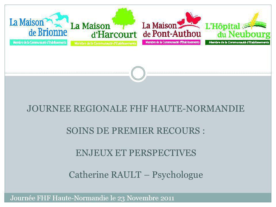 Journée FHF Haute-Normandie le 23 Novembre 2011 JOURNEE REGIONALE FHF HAUTE-NORMANDIE SOINS DE PREMIER RECOURS : ENJEUX ET PERSPECTIVES Catherine RAULT – Psychologue