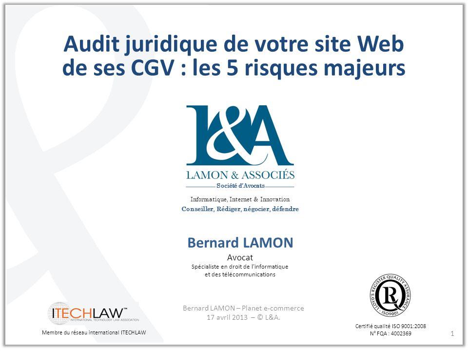 1 Audit juridique de votre site Web de ses CGV : les 5 risques majeurs Bernard LAMON Avocat Spécialiste en droit de linformatique et des télécommunica