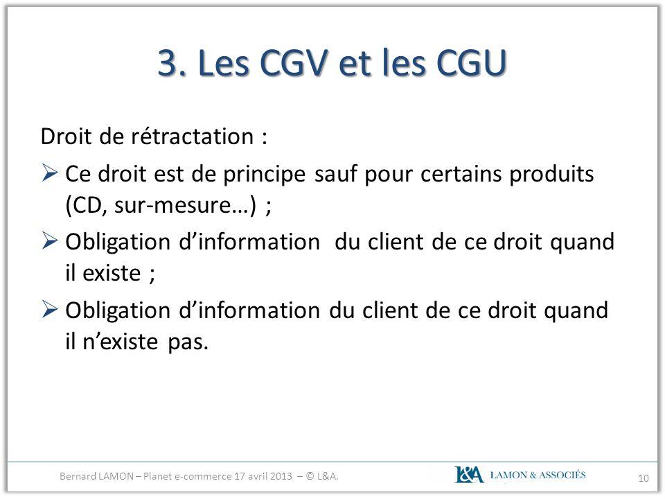3. Les CGV et les CGU Droit de rétractation : Ce droit est de principe sauf pour certains produits (CD, sur-mesure…) ; Obligation dinformation du clie