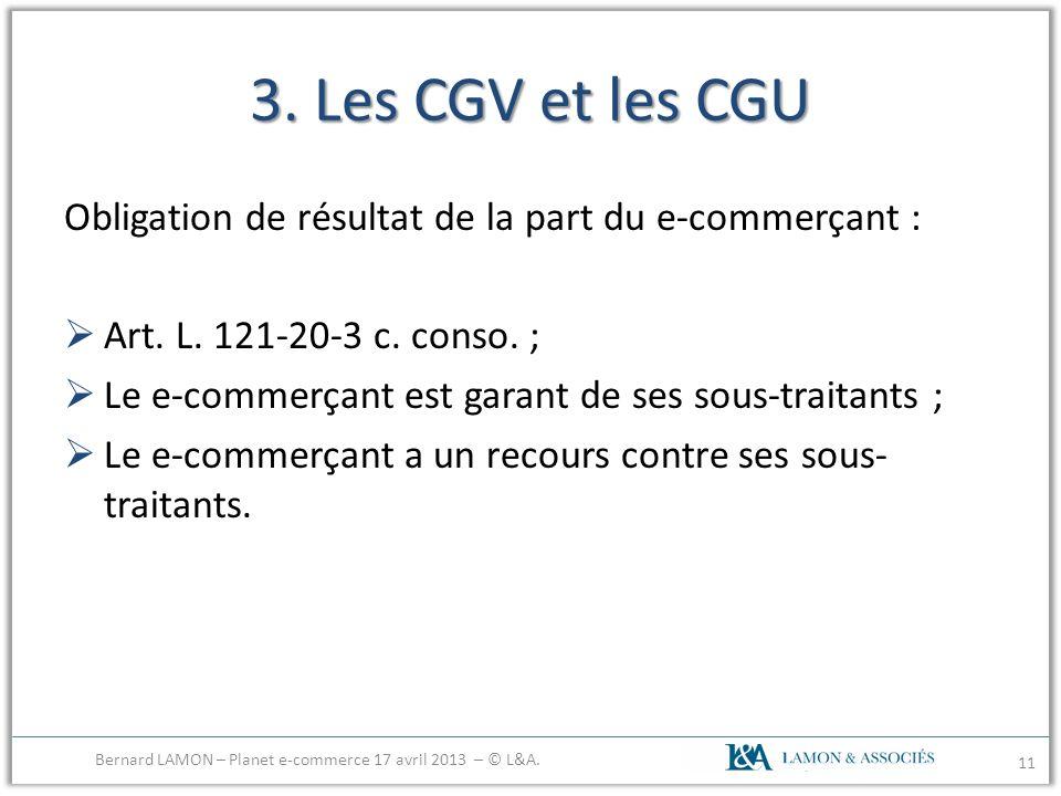 3. Les CGV et les CGU Obligation de résultat de la part du e-commerçant : Art. L. 121-20-3 c. conso. ; Le e-commerçant est garant de ses sous-traitant