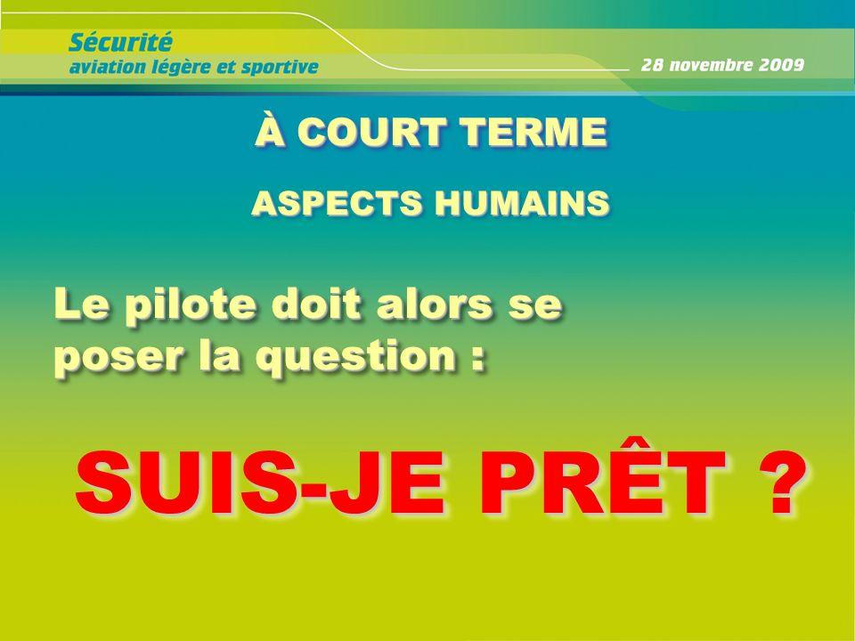 À COURT TERME ASPECTS HUMAINS Le pilote doit alors se poser la question : Le pilote doit alors se poser la question : SUIS-JE PRÊT ? SUIS-JE PRÊT ?