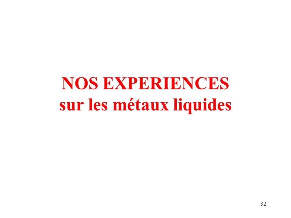 32 NOS EXPERIENCES sur les métaux liquides