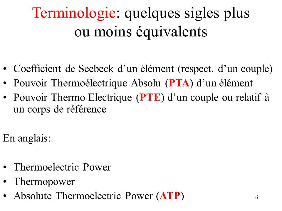 6 Terminologie: quelques sigles plus ou moins équivalents Coefficient de Seebeck dun élément (respect. dun couple) Pouvoir Thermoélectrique Absolu (PT