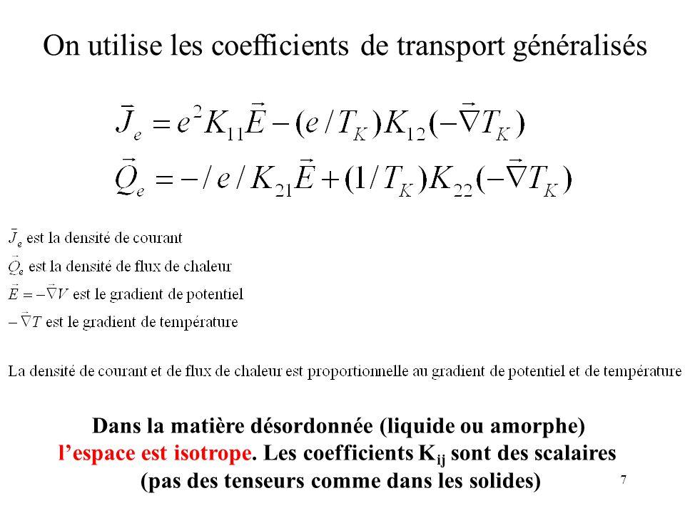 7 On utilise les coefficients de transport généralisés Dans la matière désordonnée (liquide ou amorphe) lespace est isotrope. Les coefficients K ij so