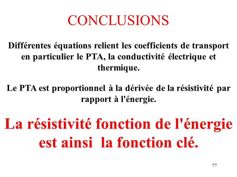 77 CONCLUSIONS Différentes équations relient les coefficients de transport en particulier le PTA, la conductivité électrique et thermique. Le PTA est