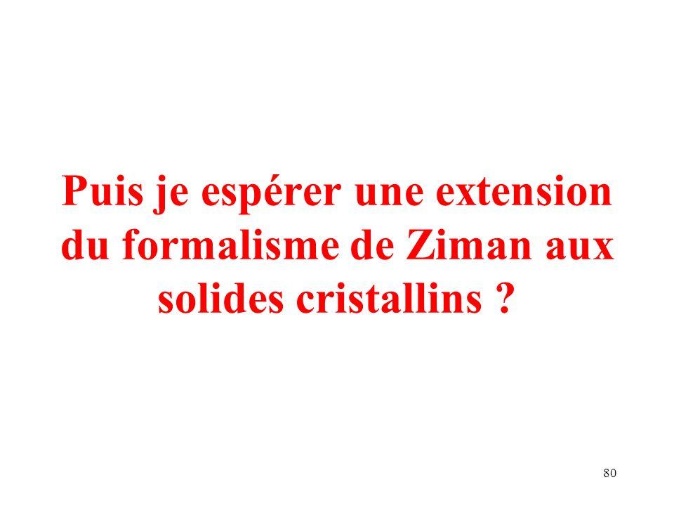80 Puis je espérer une extension du formalisme de Ziman aux solides cristallins ?