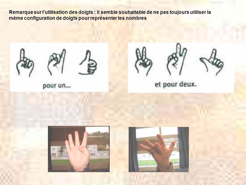Remarque sur lutilisation des doigts : il semble souhaitable de ne pas toujours utiliser la même configuration de doigts pour représenter les nombres