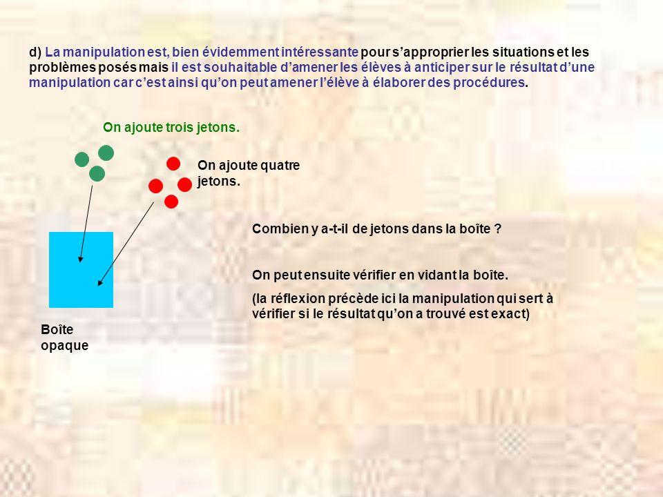 d) La manipulation est, bien évidemment intéressante pour sapproprier les situations et les problèmes posés mais il est souhaitable damener les élèves