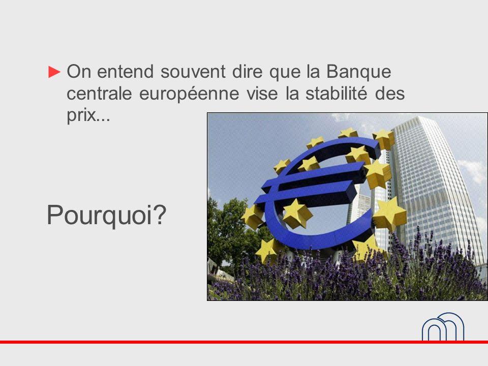 On entend souvent dire que la Banque centrale européenne vise la stabilité des prix... Pourquoi?