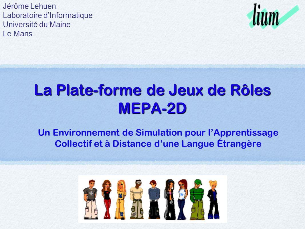 La Plate-forme de Jeux de Rôles MEPA-2D Un Environnement de Simulation pour lApprentissage Collectif et à Distance dune Langue Étrangère Jérôme Lehuen Laboratoire dInformatique Université du Maine Le Mans
