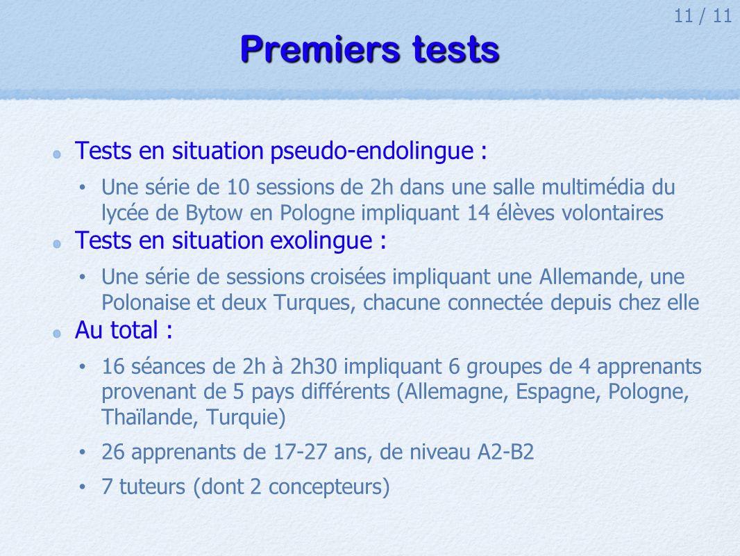 11 / 11 Premiers tests Tests en situation pseudo-endolingue : Une série de 10 sessions de 2h dans une salle multimédia du lycée de Bytow en Pologne impliquant 14 élèves volontaires Tests en situation exolingue : Une série de sessions croisées impliquant une Allemande, une Polonaise et deux Turques, chacune connectée depuis chez elle Au total : 16 séances de 2h à 2h30 impliquant 6 groupes de 4 apprenants provenant de 5 pays différents (Allemagne, Espagne, Pologne, Thaïlande, Turquie) 26 apprenants de 17-27 ans, de niveau A2-B2 7 tuteurs (dont 2 concepteurs)