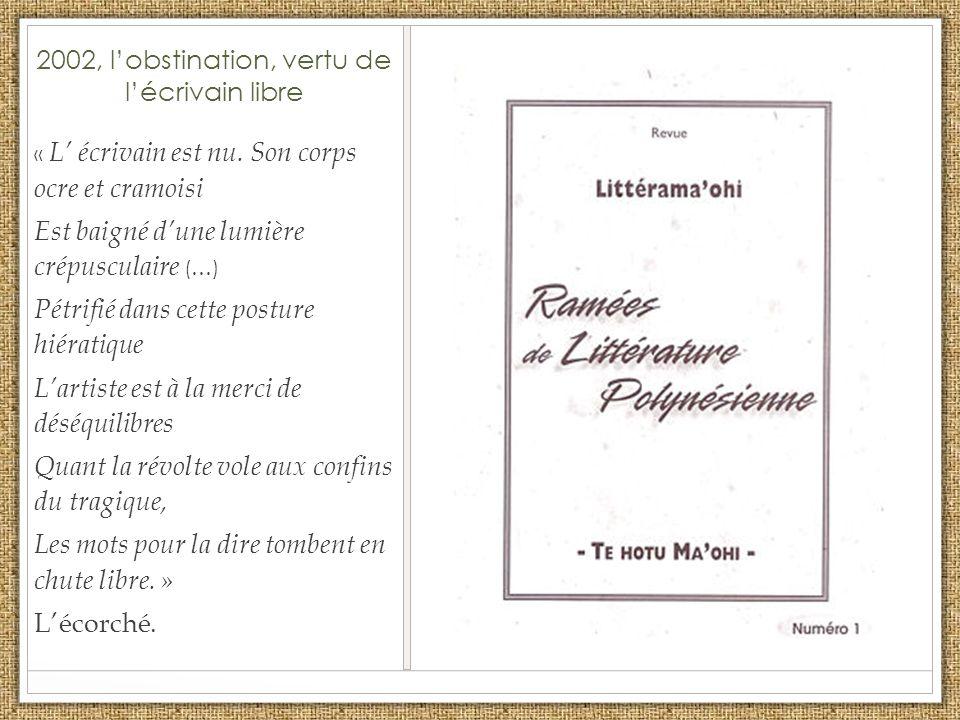 2002, lobstination, vertu de lécrivain libre « L écrivain est nu. Son corps ocre et cramoisi Est baigné dune lumière crépusculaire (…) Pétrifié dans c