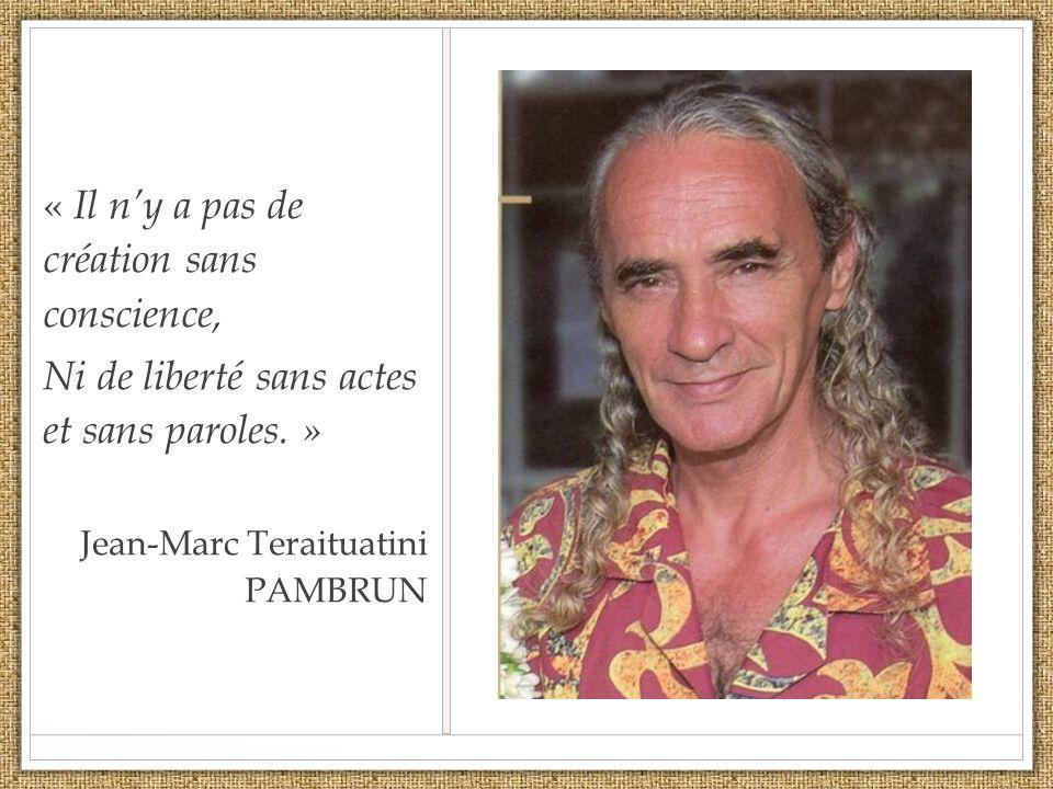 « Il ny a pas de création sans conscience, Ni de liberté sans actes et sans paroles. » Jean-Marc Teraituatini PAMBRUN