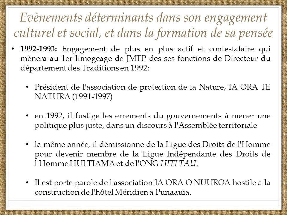 Evènements déterminants dans son engagement culturel et social, et dans la formation de sa pensée 1992-1993: Engagement de plus en plus actif et contestataire qui mènera au 1er limogeage de JMTP des ses fonctions de Directeur du département des Traditions en 1992: Président de l association de protection de la Nature, IA ORA TE NATURA (1991-1997) en 1992, il fustige les errements du gouvernements à mener une politique plus juste, dans un discours à l Assemblée territoriale la même année, il démissionne de la Ligue des Droits de l Homme pour devenir membre de la Ligue Indépendante des Droits de l Homme HUI TIAMA et de l ONG HITI TAU.