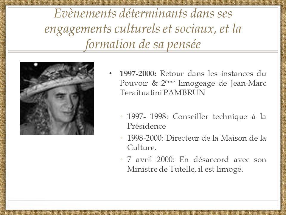 Evènements déterminants dans ses engagements culturels et sociaux, et la formation de sa pensée 1997-2000: Retour dans les instances du Pouvoir & 2 ème limogeage de Jean-Marc Teraituatini PAMBRUN 1997- 1998: Conseiller technique à la Présidence 1998-2000: Directeur de la Maison de la Culture.