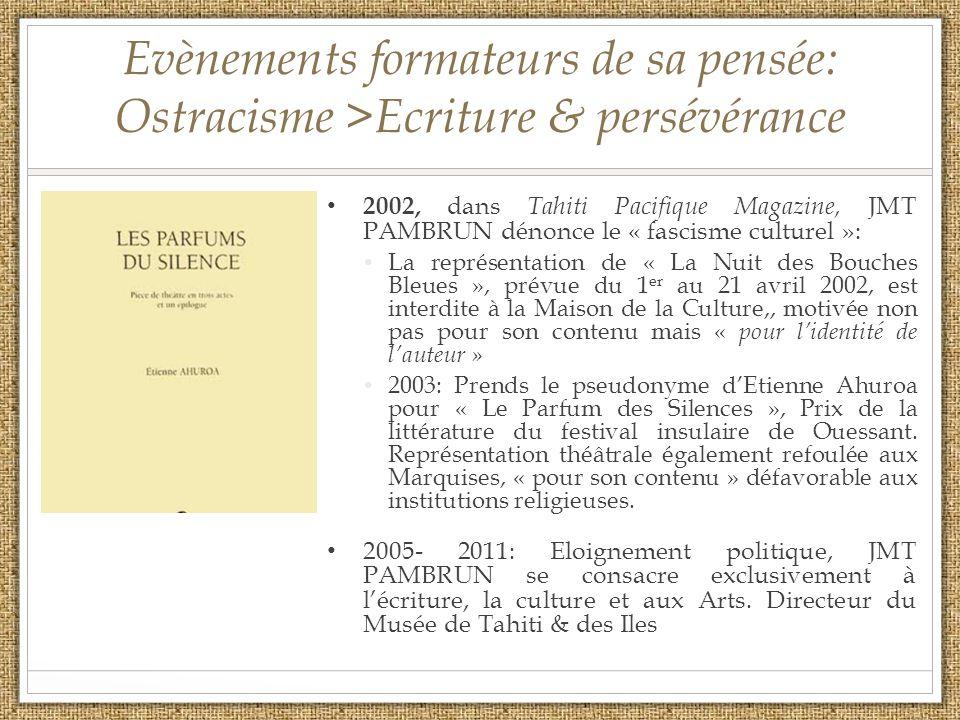 Evènements formateurs de sa pensée: Ostracisme >Ecriture & persévérance 2002, dans Tahiti Pacifique Magazine, JMT PAMBRUN dénonce le « fascisme culturel »: La représentation de « La Nuit des Bouches Bleues », prévue du 1 er au 21 avril 2002, est interdite à la Maison de la Culture,, motivée non pas pour son contenu mais « pour lidentité de lauteur » 2003: Prends le pseudonyme dEtienne Ahuroa pour « Le Parfum des Silences », Prix de la littérature du festival insulaire de Ouessant.