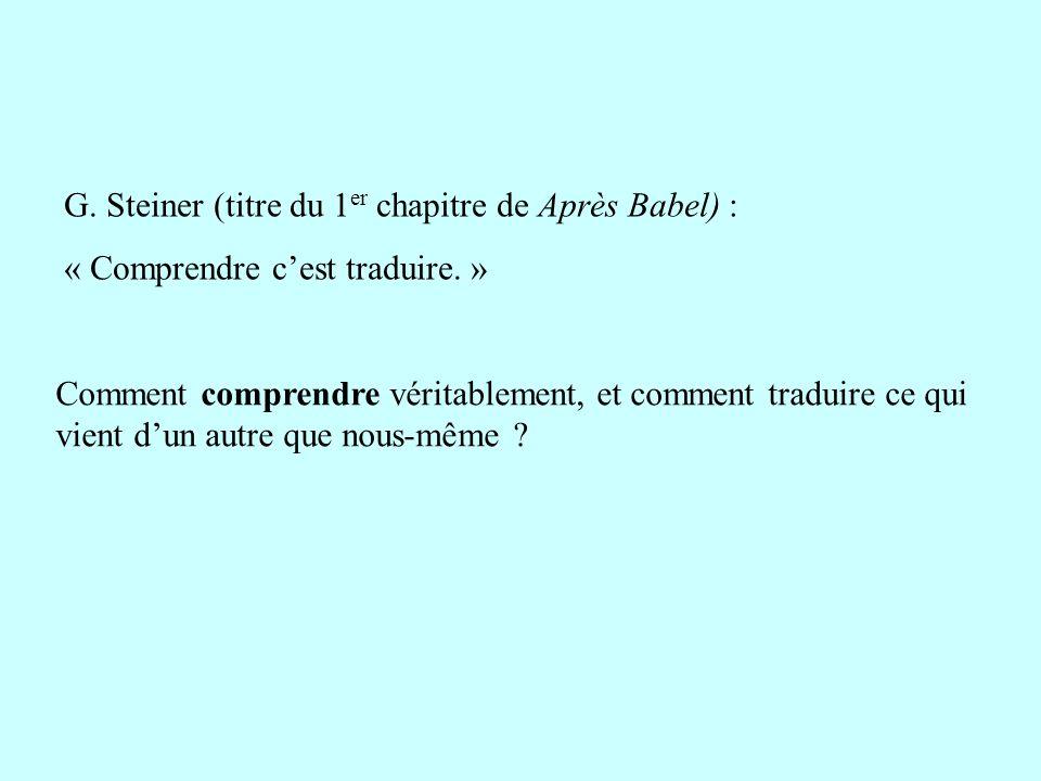 G. Steiner (titre du 1 er chapitre de Après Babel) : « Comprendre cest traduire. » Comment comprendre véritablement, et comment traduire ce qui vient
