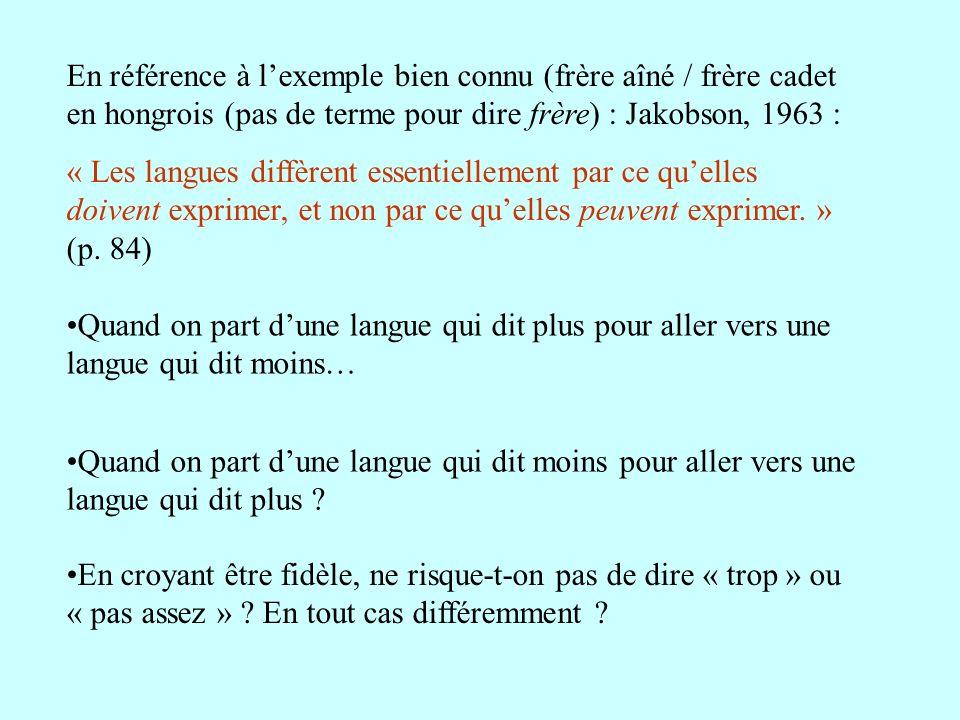 En référence à lexemple bien connu (frère aîné / frère cadet en hongrois (pas de terme pour dire frère) : Jakobson, 1963 : « Les langues diffèrent ess