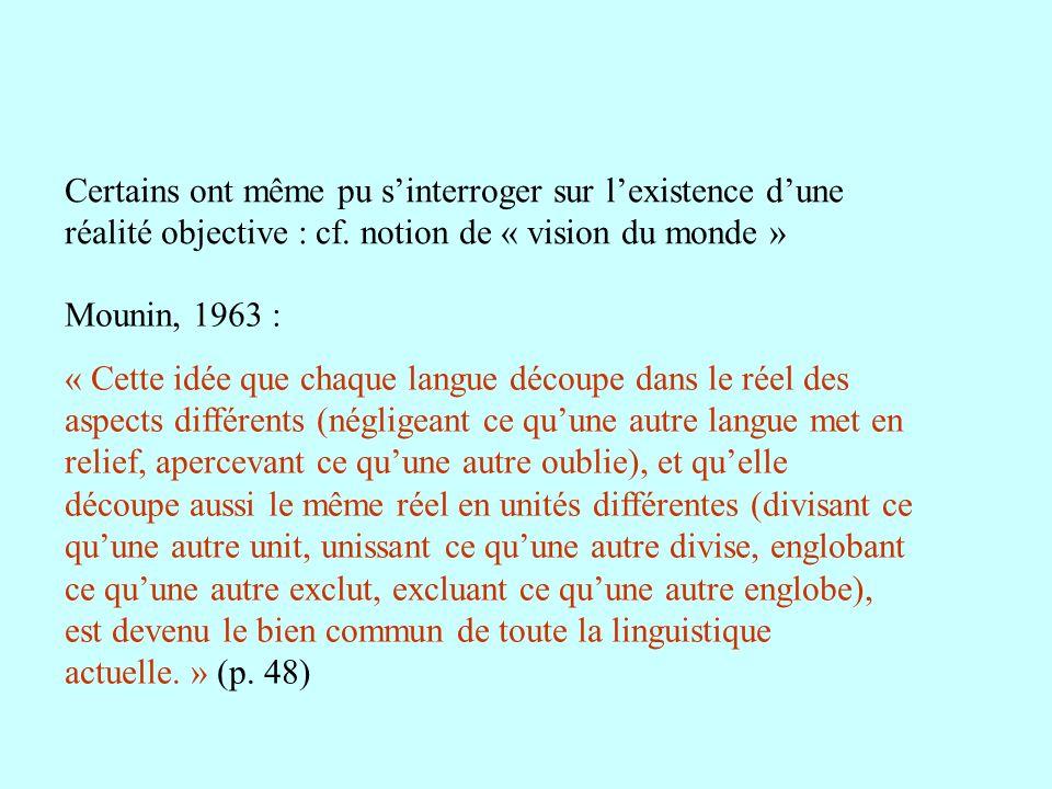 Certains ont même pu sinterroger sur lexistence dune réalité objective : cf. notion de « vision du monde » Mounin, 1963 : « Cette idée que chaque lang