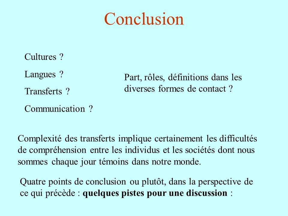 Conclusion Cultures ? Langues ? Transferts ? Communication ? Part, rôles, définitions dans les diverses formes de contact ? Complexité des transferts