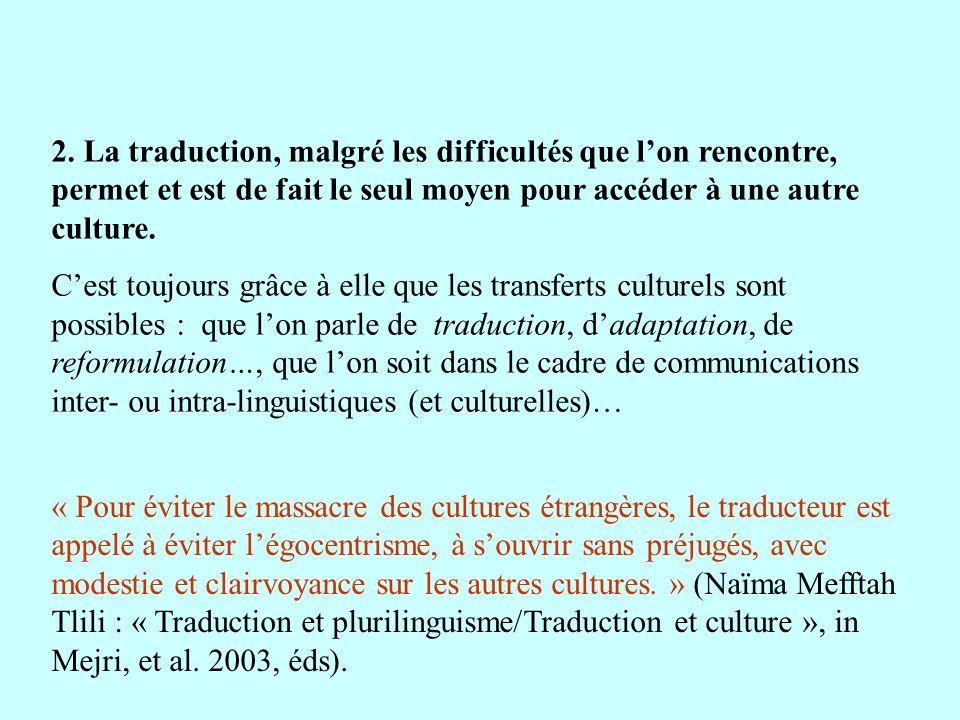 2. La traduction, malgré les difficultés que lon rencontre, permet et est de fait le seul moyen pour accéder à une autre culture. Cest toujours grâce