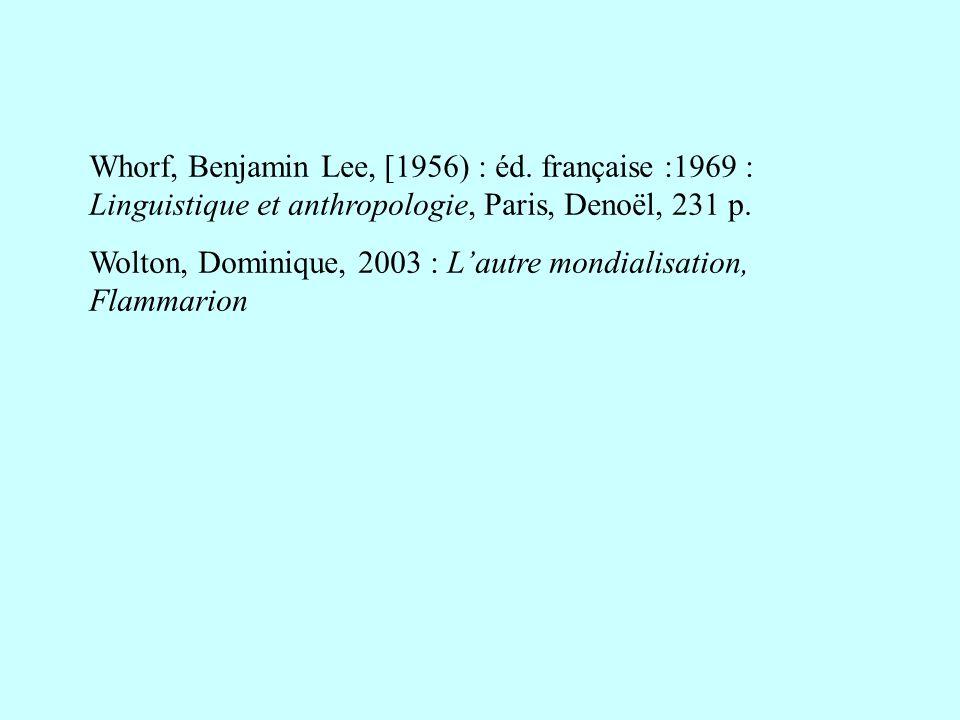 Whorf, Benjamin Lee, [1956) : éd. française :1969 : Linguistique et anthropologie, Paris, Denoël, 231 p. Wolton, Dominique, 2003 : Lautre mondialisati