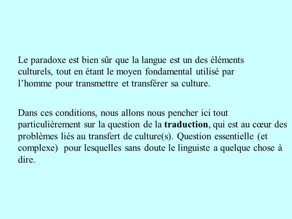 Le paradoxe est bien sûr que la langue est un des éléments culturels, tout en étant le moyen fondamental utilisé par lhomme pour transmettre et transf
