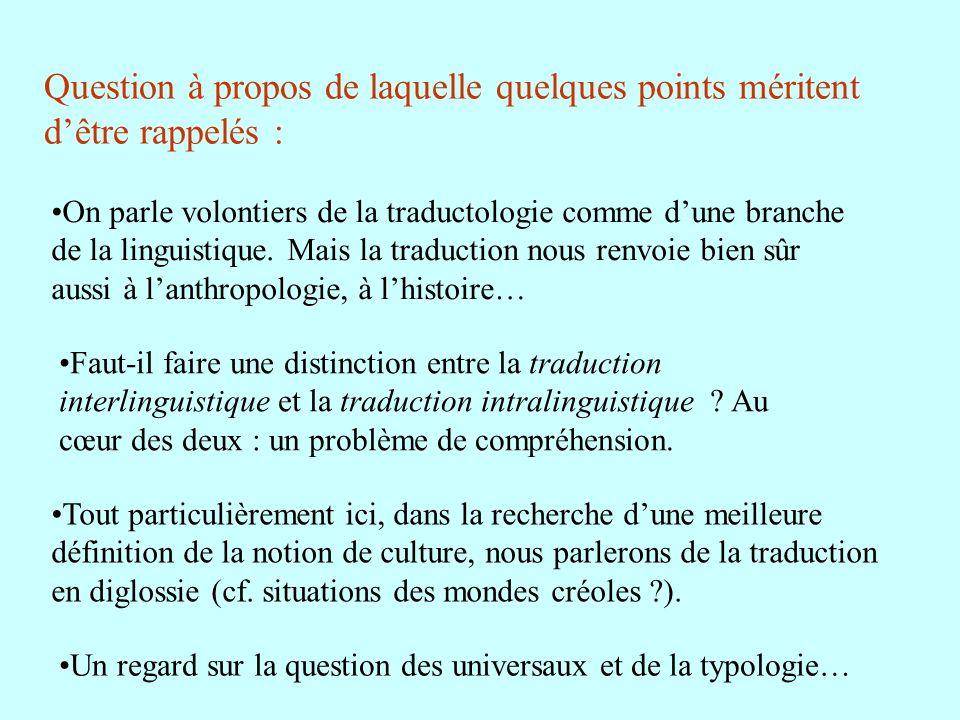 On parle volontiers de la traductologie comme dune branche de la linguistique. Mais la traduction nous renvoie bien sûr aussi à lanthropologie, à lhis