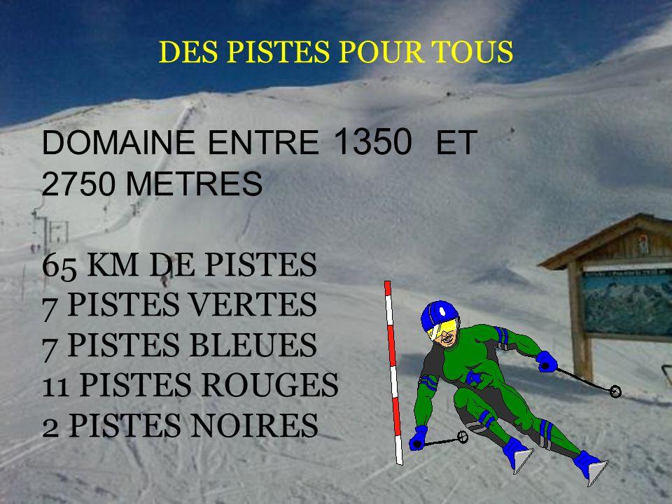DES PISTES POUR TOUS DOMAINE ENTRE 1350 ET 2750 METRES 65 KM DE PISTES 7 PISTES VERTES 7 PISTES BLEUES 11 PISTES ROUGES 2 PISTES NOIRES