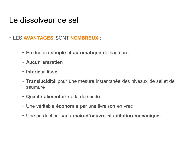 Le dissolveur de sel LES AVANTAGES SONT NOMBREUX : Production simple et automatique de saumure Aucun entretien Intérieur lisse Translucidité pour une