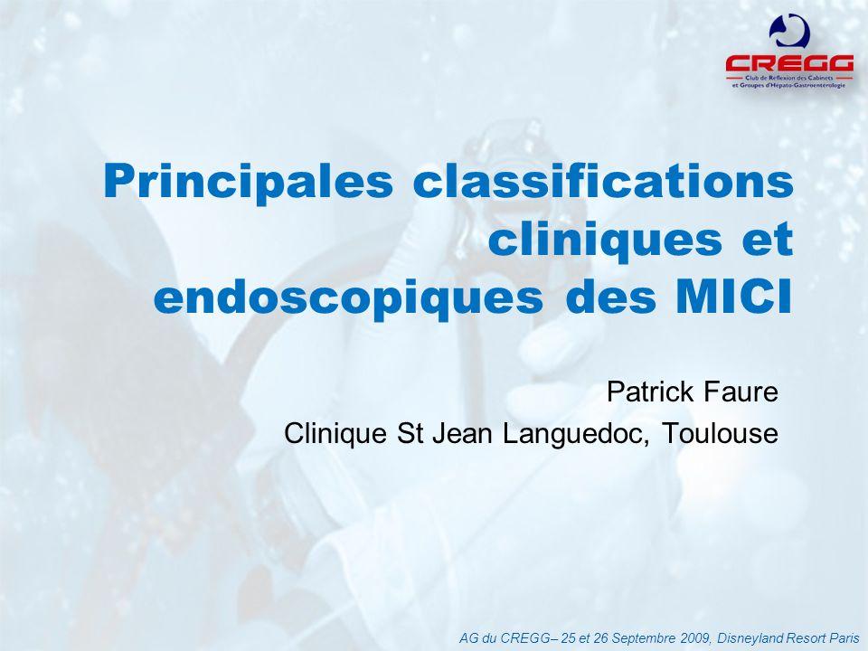 Principales classifications cliniques et endoscopiques des MICI Patrick Faure Clinique St Jean Languedoc, Toulouse AG du CREGG– 25 et 26 Septembre 200