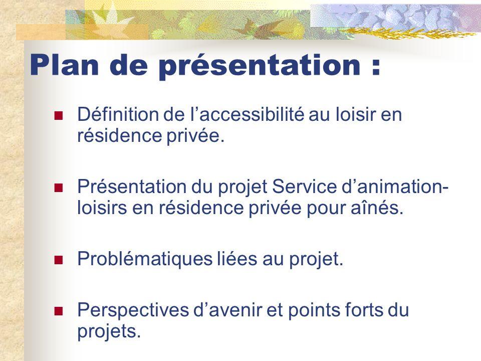 Plan de présentation : Définition de laccessibilité au loisir en résidence privée. Présentation du projet Service danimation- loisirs en résidence pri