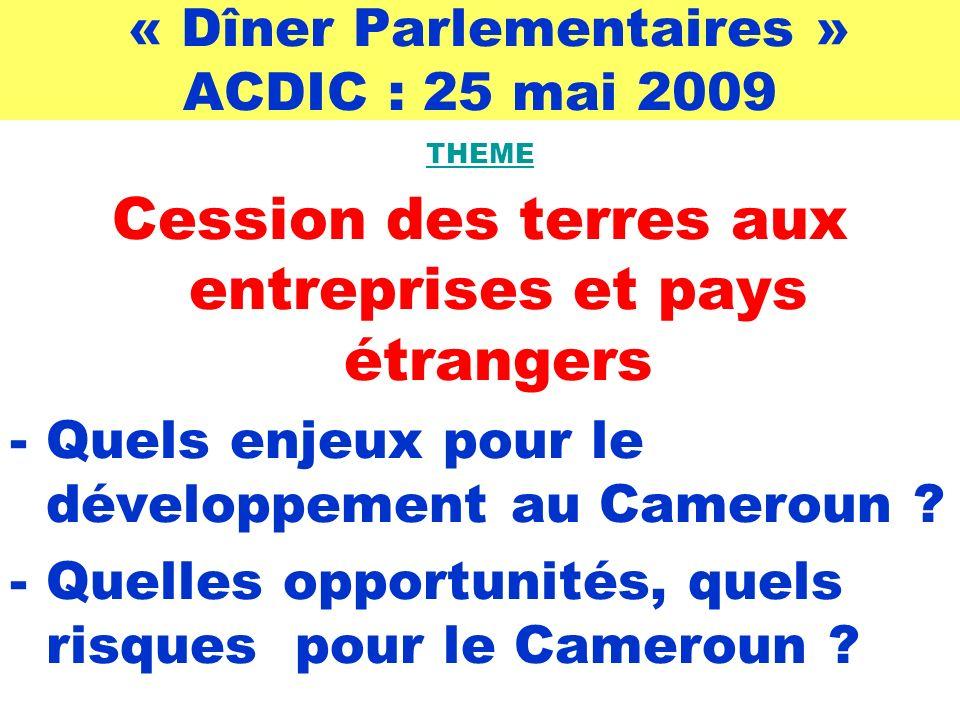 « Dîner Parlementaires » ACDIC : 25 mai 2009 THEME Cession des terres aux entreprises et pays étrangers -Quels enjeux pour le développement au Cameroun .