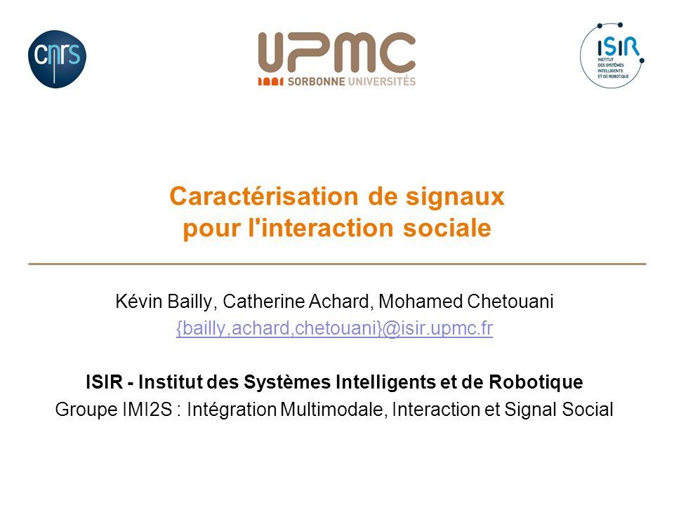 Caractérisation de signaux pour l'interaction sociale Kévin Bailly, Catherine Achard, Mohamed Chetouani {bailly,achard,chetouani}@isir.upmc.fr ISIR -