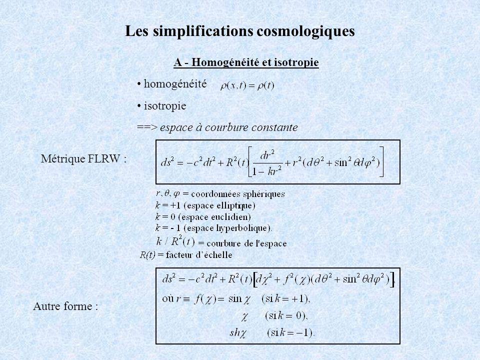 A - Homogénéité et isotropie homogénéité isotropie ==> espace à courbure constante Les simplifications cosmologiques Métrique FLRW : Autre forme :