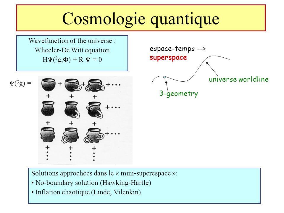 Cosmologie quantique Wavefunction of the universe : Wheeler-De Witt equation H ( 3 g, ) + R = 0 Solutions approchées dans le « mini-superespace »: No-
