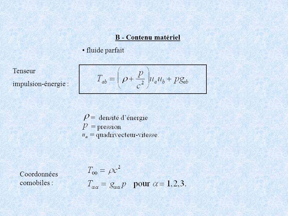 3 fonctions inconnues ==> trois relations indépendantes Les équations de Friedmann-Lema î tre Équation détat du fluide : matière non relativiste (« poussière ») matière relativiste (« rayonnement ») constante cosmologique (« énergie noire ») (1) (2) (3)