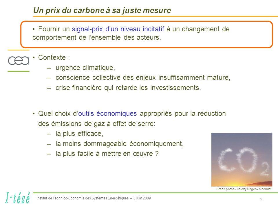 2 Institut de Technico-Economie des Systèmes Energétiques – 3 juin 2009 Un prix du carbone à sa juste mesure Fournir un signal-prix dun niveau incitatif à un changement de comportement de lensemble des acteurs.
