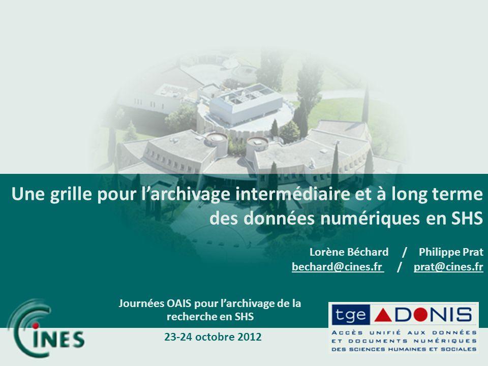 Une grille pour larchivage intermédiaire et à long terme des données numériques en SHS Lorène Béchard / Philippe Prat bechard@cines.fr / prat@cines.fr Journées OAIS pour larchivage de la recherche en SHS 23-24 octobre 2012
