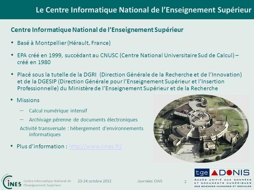 Centre Informatique National de lEnseignement Supérieur Le Centre Informatique National de lEnseignement Supérieur 2 Journées OAIS23-24 octobre 2012 Centre Informatique National de lEnseignement Supérieur Basé à Montpellier (Hérault, France) EPA créé en 1999, succédant au CNUSC (Centre National Universitaire Sud de Calcul) – créé en 1980 Placé sous la tutelle de la DGRI (Direction Générale de la Recherche et de lInnovation) et de la DGESIP (Direction Générale pour lEnseignement Supérieur et lInsertion Professionnelle) du Ministère de lEnseignement Supérieur et de la Recherche Missions – Calcul numérique intensif – Archivage pérenne de documents électroniques Activité transversale : hébergement d environnements informatiques Plus dinformation : http://www.cines.fr/http://www.cines.fr/