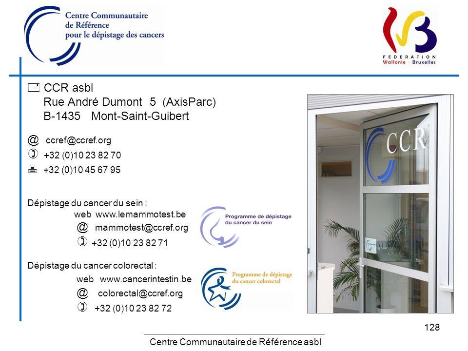 128 CCR asbl Rue André Dumont 5 (AxisParc) B-1435 Mont-Saint-Guibert @ ccref@ccref.org +32 (0)10 23 82 70 +32 (0)10 45 67 95 Dépistage du cancer du se