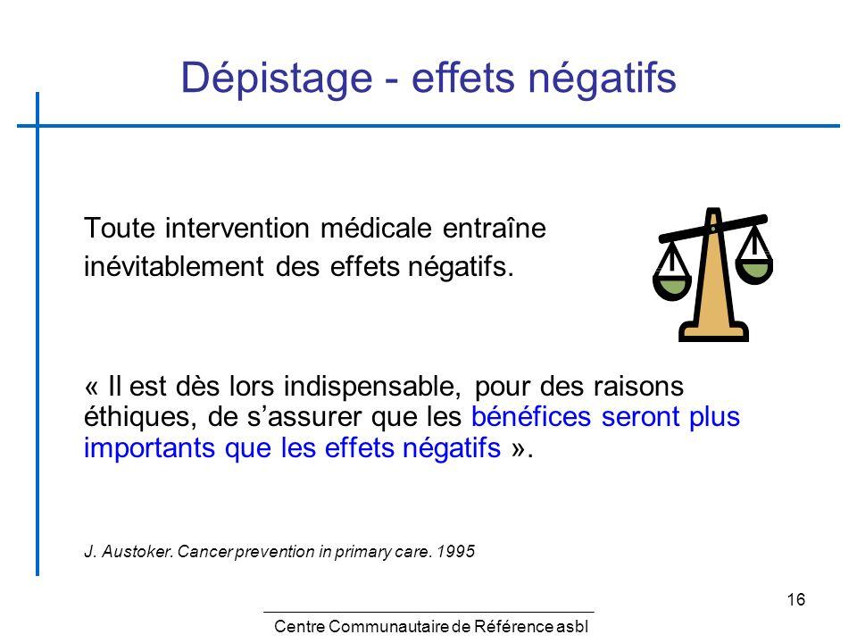 16 Dépistage - effets négatifs Toute intervention médicale entraîne inévitablement des effets négatifs. « Il est dès lors indispensable, pour des rais