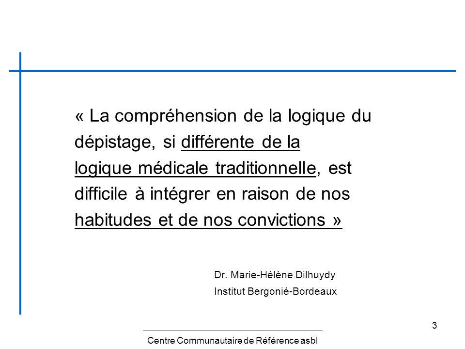 3 « La compréhension de la logique du dépistage, si différente de la logique médicale traditionnelle, est difficile à intégrer en raison de nos habitu