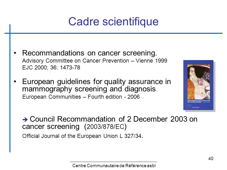 40 Cadre scientifique Recommandations on cancer screening. Advisory Committee on Cancer Prevention – Vienne 1999 EJC 2000; 36: 1473-78 European guidel