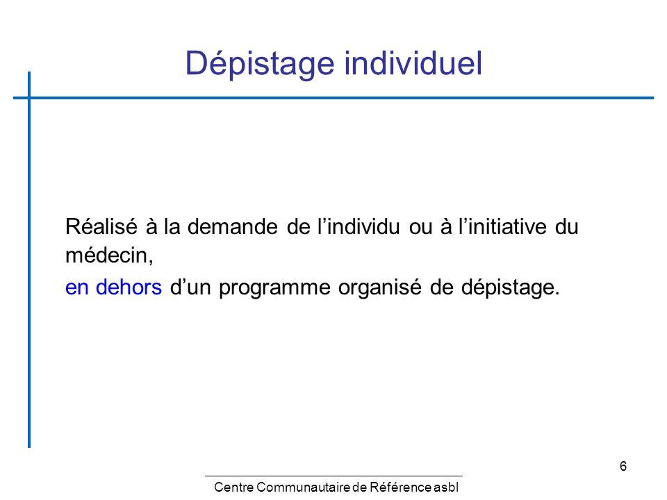 6 Dépistage individuel Réalisé à la demande de lindividu ou à linitiative du médecin, en dehors dun programme organisé de dépistage. Centre Communauta