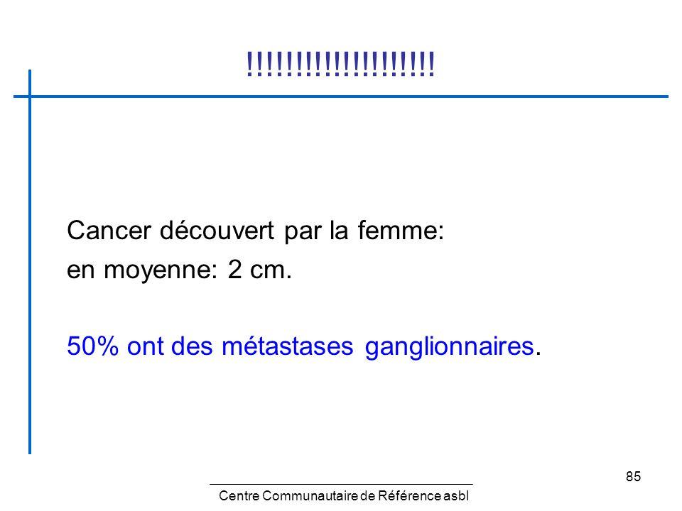 85 !!!!!!!!!!!!!!!!!!!! Cancer découvert par la femme: en moyenne: 2 cm. 50% ont des métastases ganglionnaires. Centre Communautaire de Référence asbl