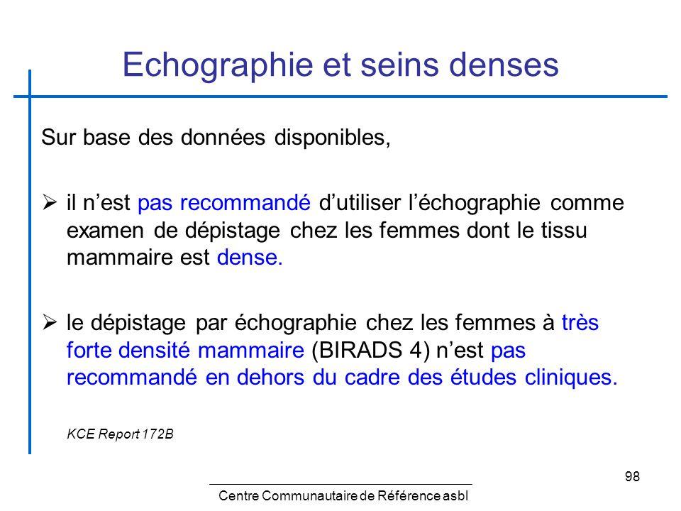 98 Echographie et seins denses Sur base des données disponibles, il nest pas recommandé dutiliser léchographie comme examen de dépistage chez les femm